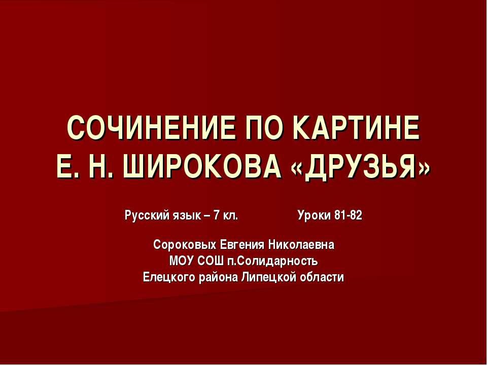 СОЧИНЕНИЕ ПО КАРТИНЕ Е. Н. ШИРОКОВА «ДРУЗЬЯ» Русский язык – 7 кл. Уроки 81-82...