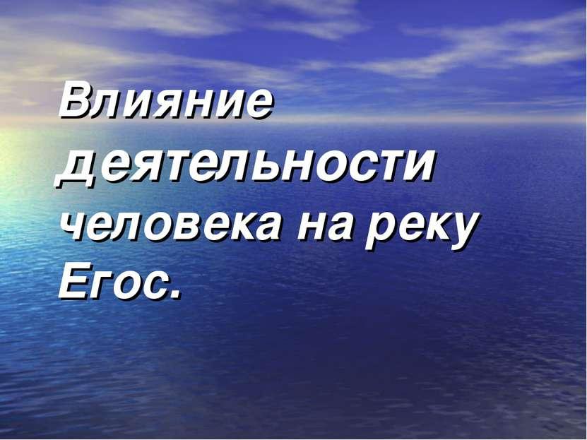 Влияние деятельности человека на реку Егоc.