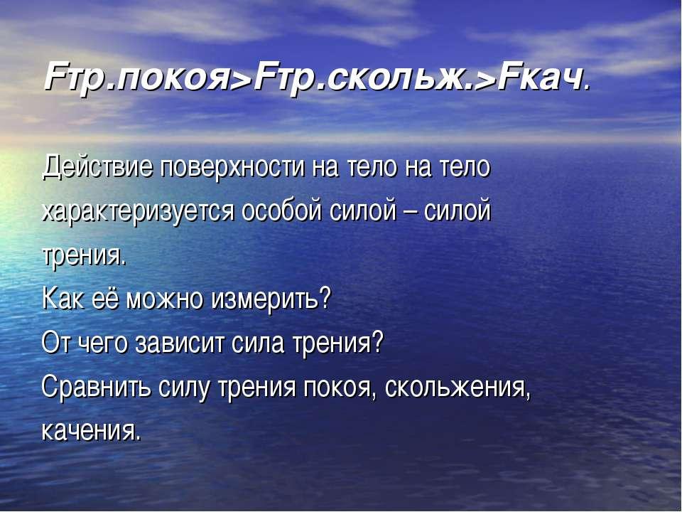 Fтр.покоя>Fтр.скольж.>Fкач. Действие поверхности на тело на тело характеризуе...