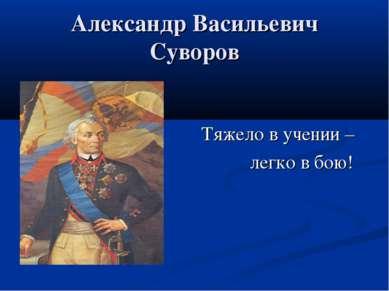 Александр Васильевич Суворов Тяжело в учении – легко в бою!