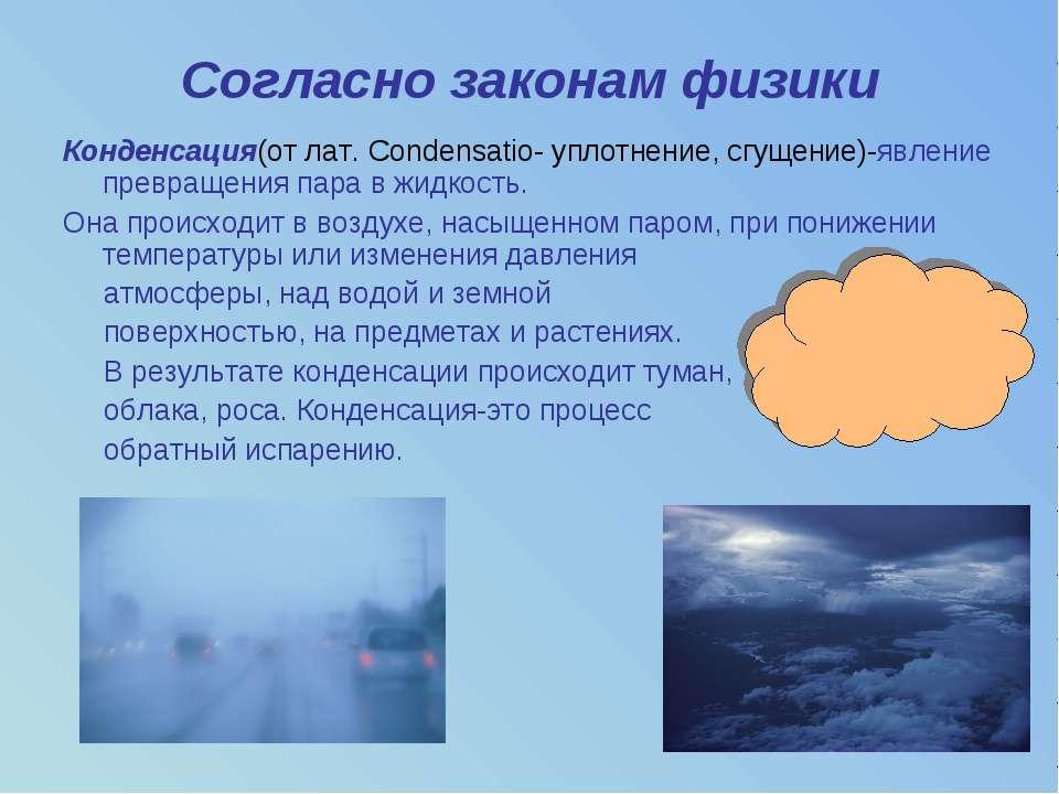 Согласно законам физики Конденсация(от лат. Condensatio- уплотнение, сгущение...