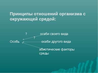 Принципы отношений организма с окружающей средой: ? особи своего вида ? Особь...