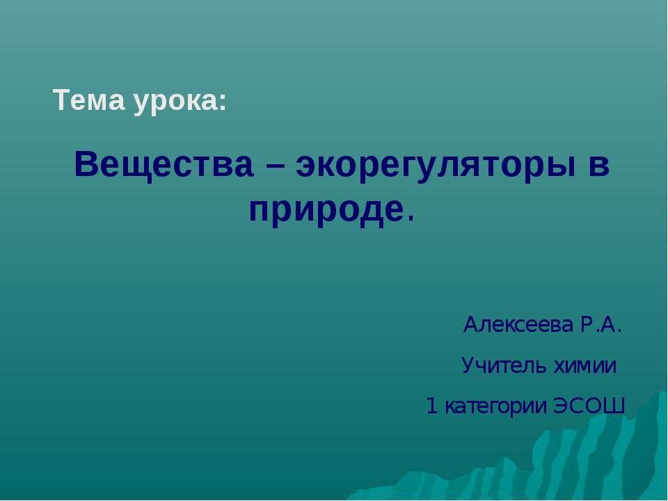 Тема урока: Вещества – экорегуляторы в природе. Алексеева Р.А. Учитель химии ...