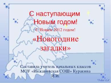 С наступающим Новым годом! С Новым 2012 годом! «Новогодние загадки» Составила...