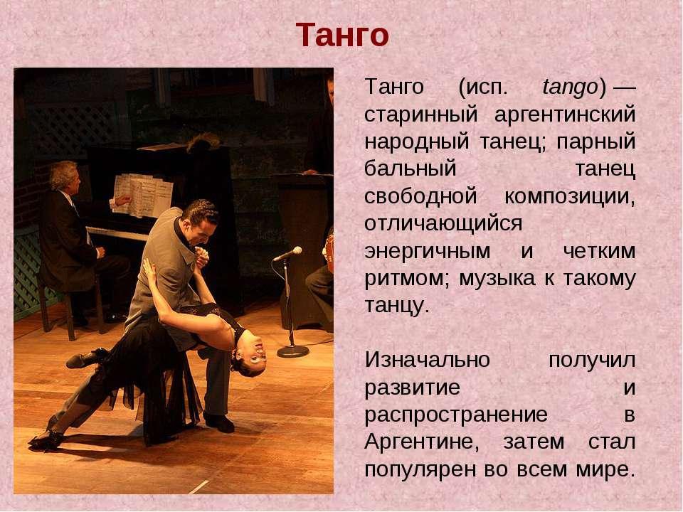 Танго Танго (исп. tango)— старинный аргентинский народный танец; парный баль...