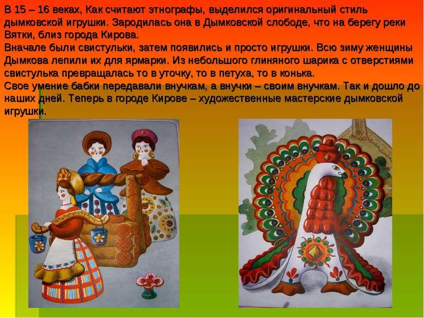 В 15 – 16 веках, Как считают этнографы, выделился оригинальный стиль дымковск...