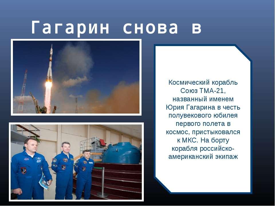 Гагарин снова в космосе Космический корабль Союз ТМА-21, названный именем Юри...