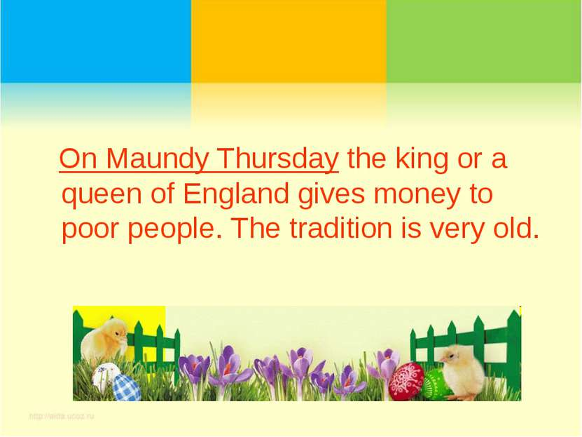 On Maundy Thursday the king or a queen of England gives money to poor people....