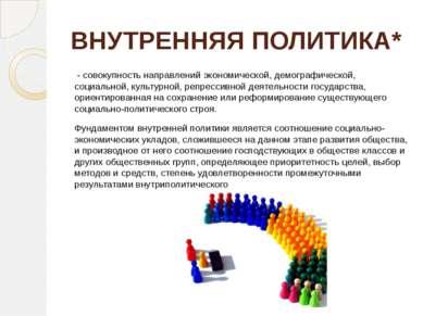 ВНУТРЕННЯЯ ПОЛИТИКА* - совокупность направлений экономической, демографическ...