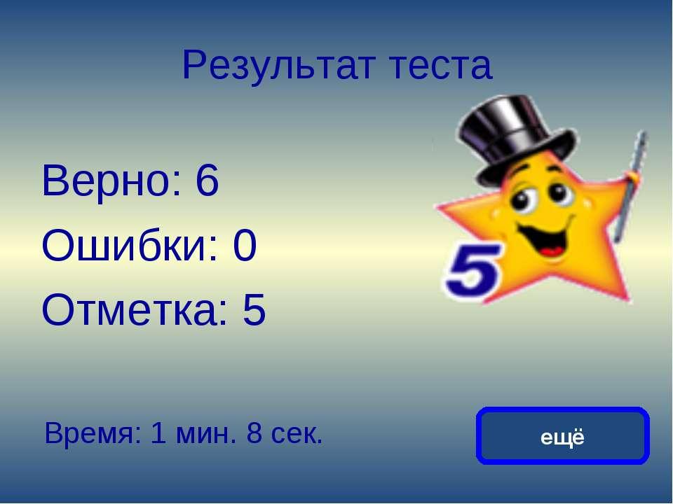 Результат теста Верно: 6 Ошибки: 0 Отметка: 5 Время: 1 мин. 8 сек. ещё исправить