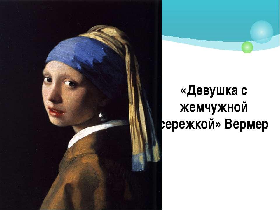 «Девушка с жемчужной сережкой» Вермер