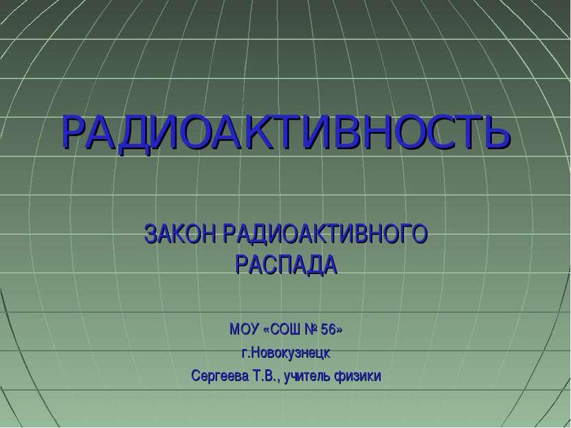ЗАКОН РАДИОАКТИВНОГО РАСПАДА МОУ «СОШ № 56» г.Новокузнецк Сергеева Т.В., учит...