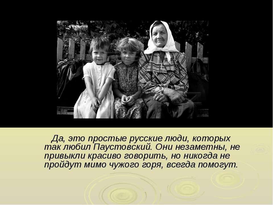 Да, это простые русские люди, которых так любил Паустовский. Они незаметны, н...