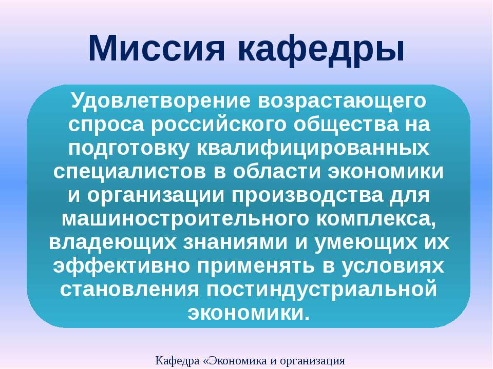 Миссия кафедры Кафедра «Экономика и организация производства» Удовлетворение ...