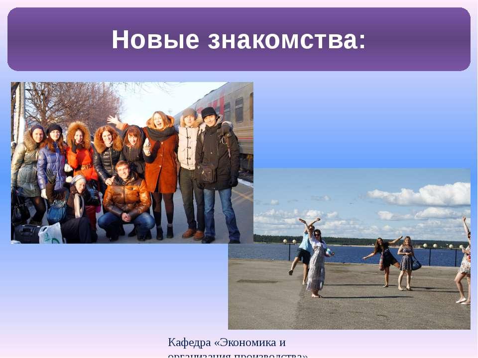 Кафедра «Экономика и организация производства» Новые знакомства: