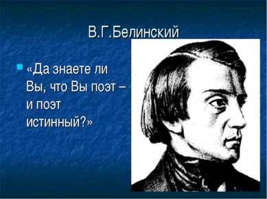 В.Г.Белинский «Да знаете ли Вы, что Вы поэт – и поэт истинный?»