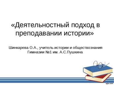 «Деятельностный подход в преподавании истории» Шинкарева О.А., учитель истори...