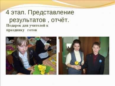 4 этап. Представление результатов , отчёт.  Подарок для учителей к празднику...