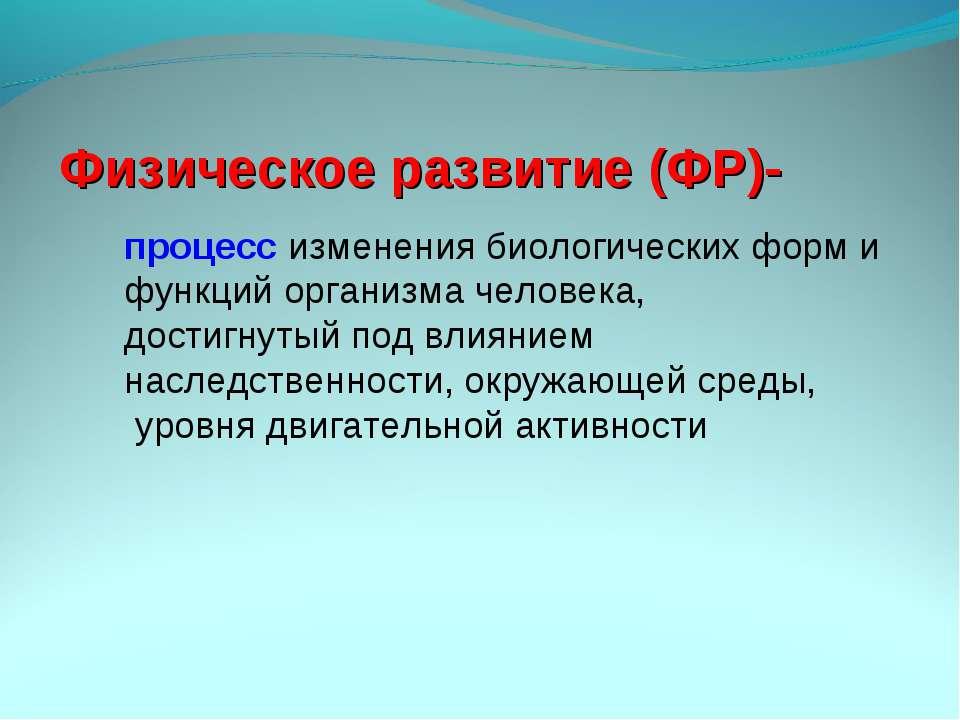 Физическое развитие (ФР)- процесс изменения биологических форм и функций орга...
