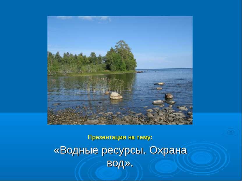 Презентация на тему: «Водные ресурсы. Охрана вод».