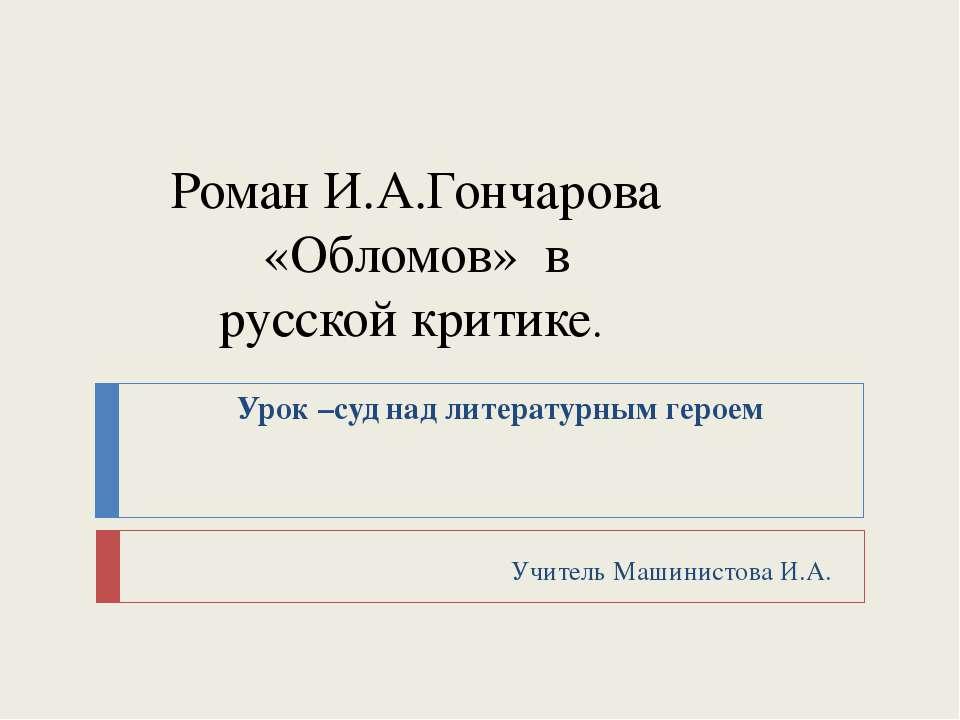 Роман И.А.Гончарова «Обломов» в русской критике. Урок –суд над литературным г...