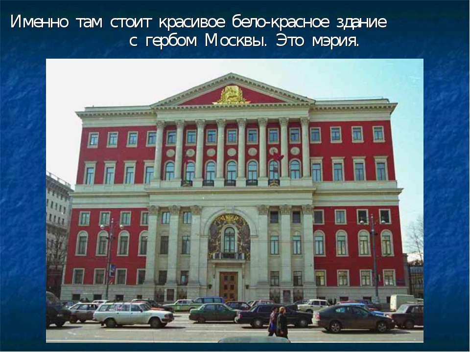 Именно там стоит красивое бело-красное здание с гербом Москвы. Это мэрия.