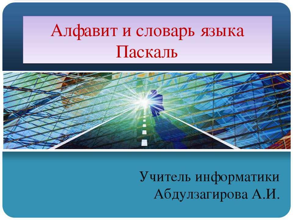Алфавит и словарь языка Паскаль Учитель информатики Абдулзагирова А.И.