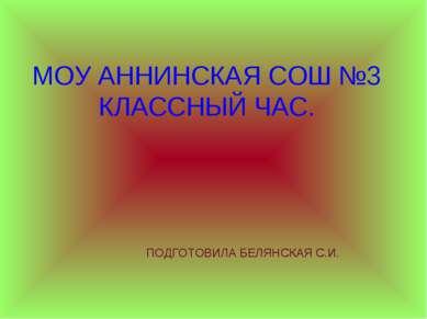 МОУ АННИНСКАЯ СОШ №3 КЛАССНЫЙ ЧАС. ПОДГОТОВИЛА БЕЛЯНСКАЯ С.И.