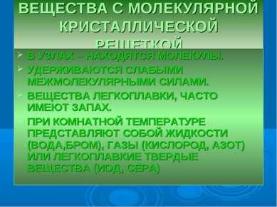 ВЕЩЕСТВА С МОЛЕКУЛЯРНОЙ КРИСТАЛЛИЧЕСКОЙ РЕШЕТКОЙ В УЗЛАХ – НАХОДЯТСЯ МОЛЕКУЛЫ...