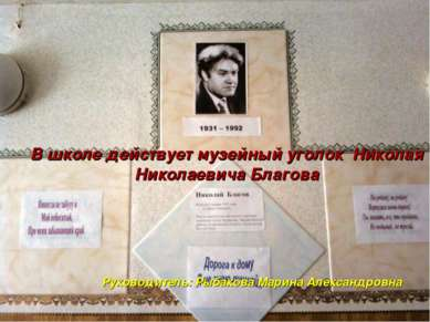 В школе действует музейный уголок Николая Николаевича Благова Руководитель: Р...