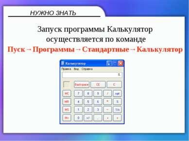 НУЖНО ЗНАТЬ Запуск программы Калькулятор осуществляется по команде Пуск→Прогр...
