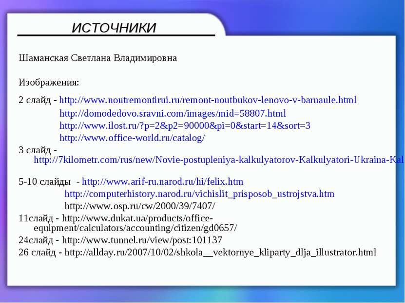Шаманская Светлана Владимировна Изображения: 2 слайд - http://www.noutremonti...
