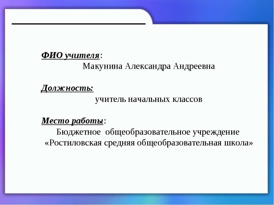 ФИО учителя: Макунина Александра Андреевна Должность: учитель начальных класс...