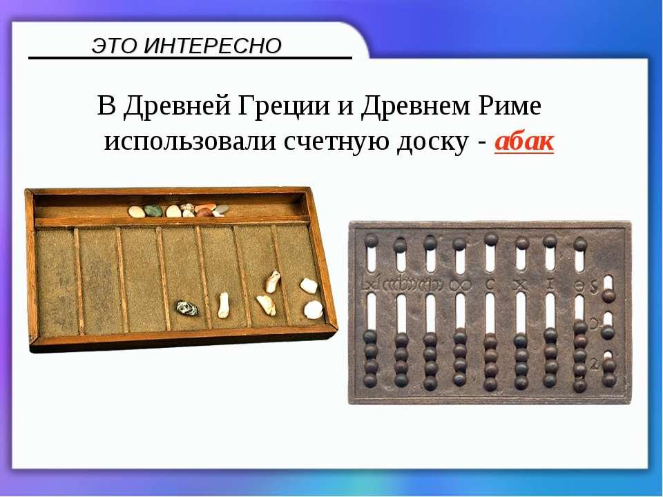 В Древней Греции и Древнем Риме использовали счетную доску - абак ЭТО ИНТЕРЕСНО