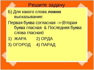 Решите задачу Б) Для какого слова ложно высказывание: Первая буква согласная ...