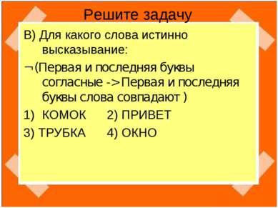 Решите задачу В) Для какого слова истинно высказывание: ¬ (Первая и последняя...
