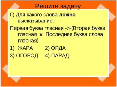 Решите задачу Г) Для какого слова ложно высказывание: Первая буква гласная ->...