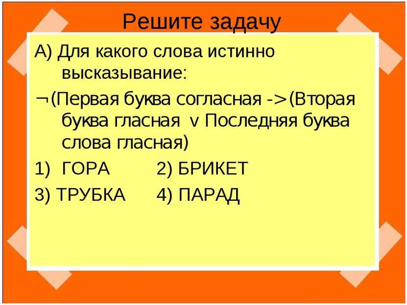Решите задачу А) Для какого слова истинно высказывание: ¬ (Первая буква согла...