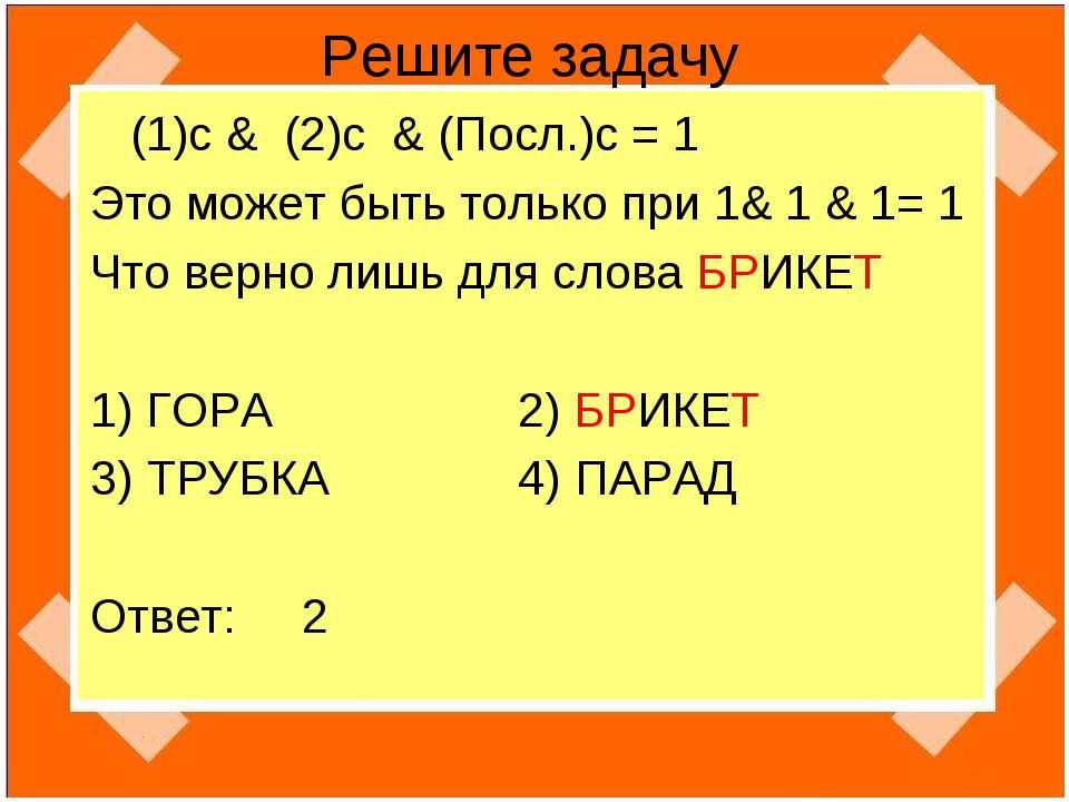 Решите задачу (1)с & (2)c & (Посл.)c = 1 Это может быть только при 1& 1 & 1= ...