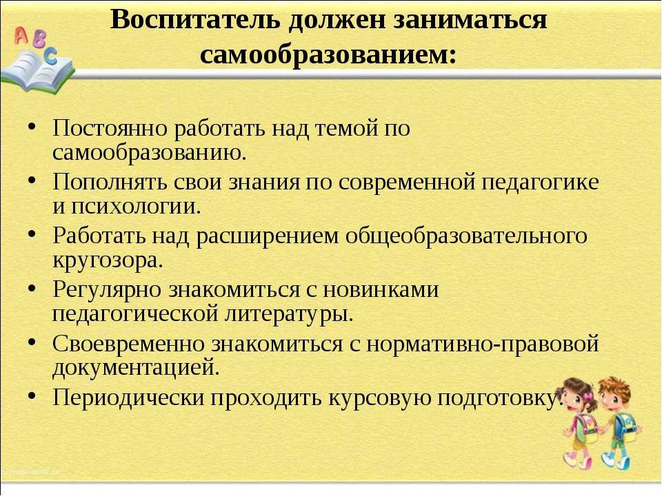 Воспитатель должен заниматься самообразованием: Постоянно работать над темой ...