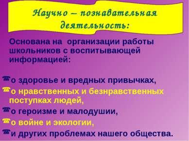 Научно – познавательная деятельность: Основана на организации работы школьник...