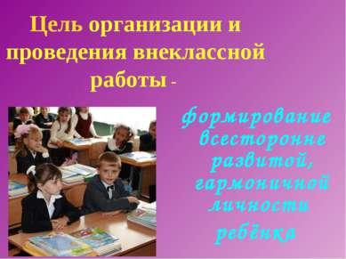 Цель организации и проведения внеклассной работы - формирование всесторонне р...