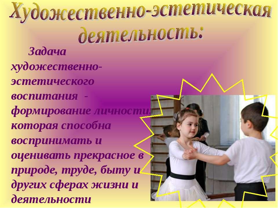 Задача художественно-эстетического воспитания - формирование личности, котора...