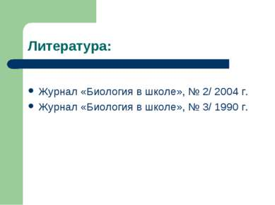 Литература: Журнал «Биология в школе», № 2/ 2004 г. Журнал «Биология в школе»...
