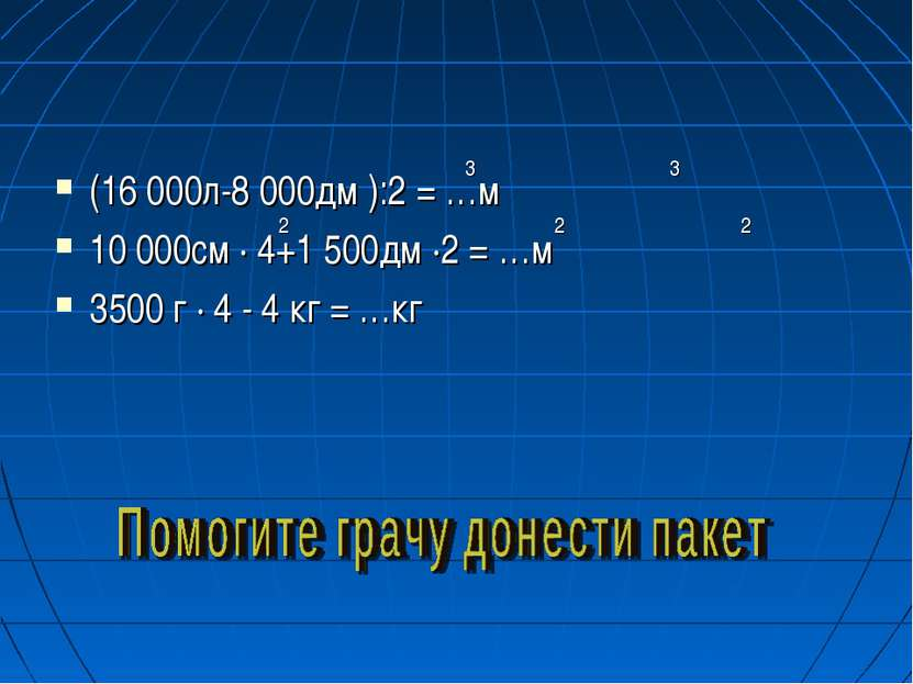 (16 000л-8 000дм ):2 = …м 10 000см · 4+1 500дм ·2 = …м 3500 г · 4 - 4 кг = …к...