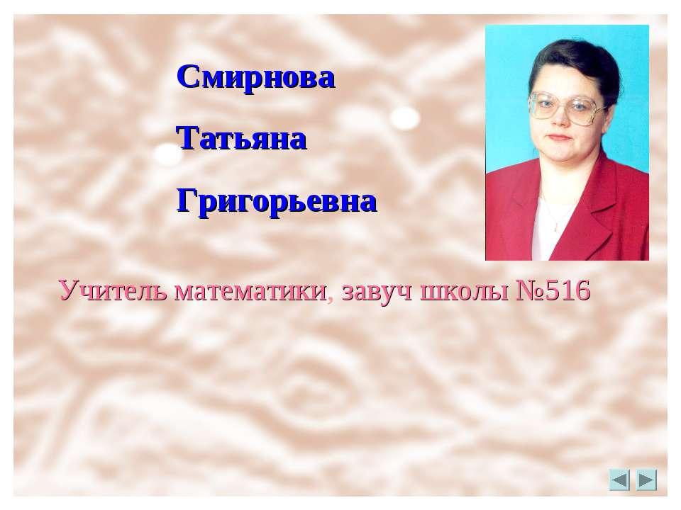 Смирнова Татьяна Григорьевна Учитель математики, завуч школы №516
