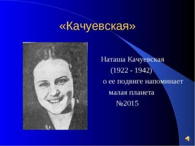 «Качуевская» Наташа Качуевская (1922 - 1942) о ее подвиге напоминает малая пл...