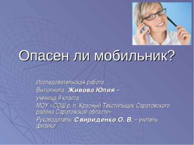 Опасен ли мобильник? Исследовательская работа Выполнила: Живова Юлия – учениц...