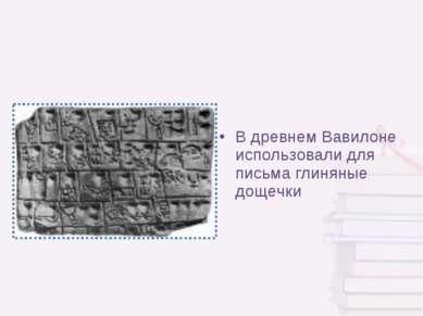 В древнем Вавилоне использовали для письма глиняные дощечки