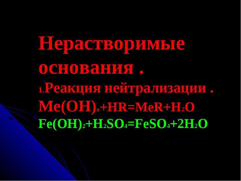Нерастворимые основания . 1.Реакция нейтрализации . Ме(ОН)n+HR=MeR+H2O Fe(OH)...